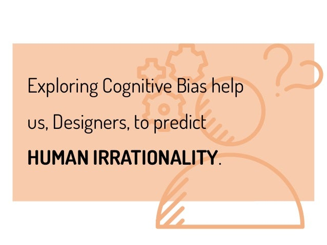 Exploring Cognitive Bias help us, Designers, to predict HUMAN IRRATIONALITY.