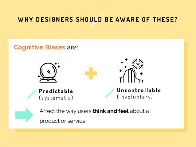 WHY DESIGNERS SHOULD BE AWARE OF THESE? t Cognitive Biases are: Predi ct abl e (s ys tem a ti c ) Affect the way users thi...
