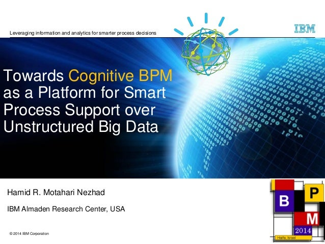 © 2014 IBM Corporation  TowardsCognitive BPMas a Platform for Smart Process Support over Unstructured Big Data  Hamid R. M...