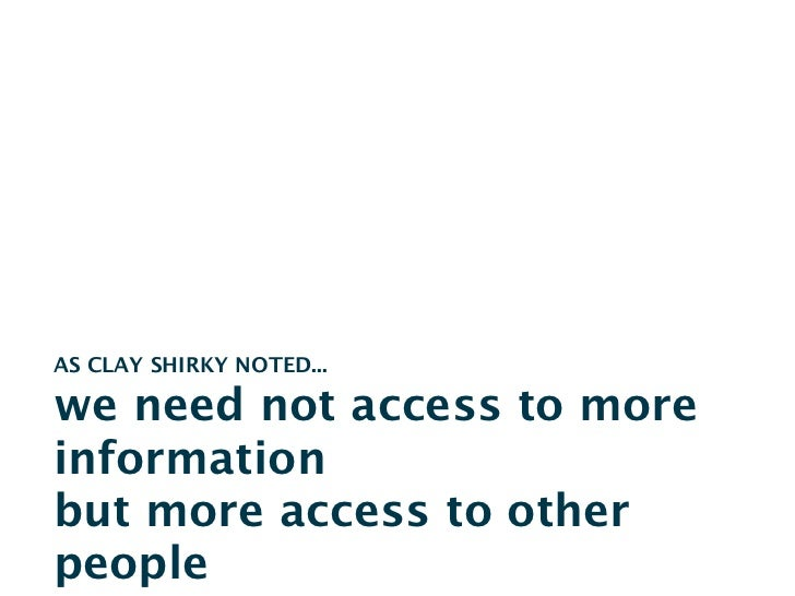 AS CLAY SHIRKY NOTED...we need not access to moreinformationbut more access to otherpeople