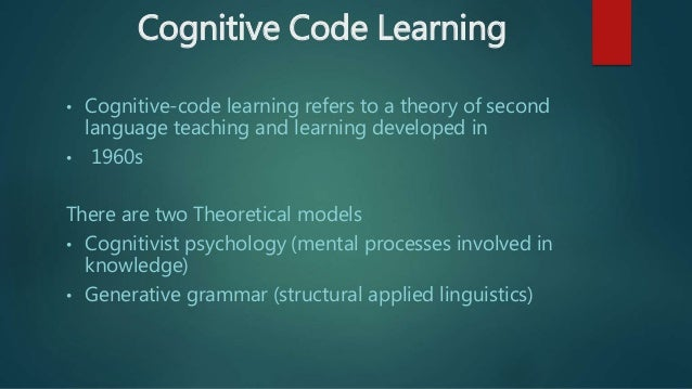cognitive code learning method of language learning Nmechanistic learning while the cognitive code-theory corresponds more nearly to a mentalistic interpretation although educators and language instructors insist upon one approach or another as being superior, chastin's study indicates that students' abilities vary under both teaching and learning approaches.