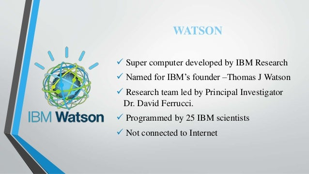 WATSON  Super computer developed by IBM Research  Named for IBM's founder –Thomas J Watson  Research team led by Princi...