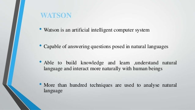 • Watson is an artificial intelligent computer system • Capable of answering questions posed in natural languages • Able t...