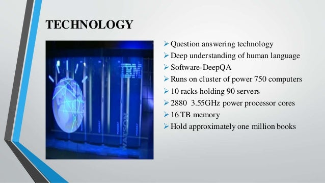TECHNOLOGY Question answering technology Deep understanding of human language Software-DeepQA Runs on cluster of power...