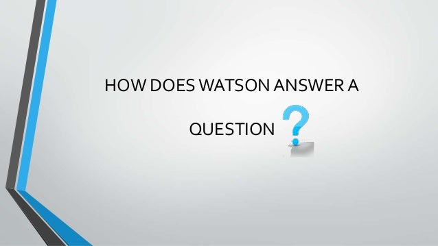 HOW DOES WATSON ANSWER A QUESTION