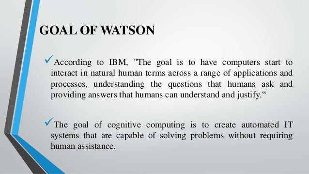 """GOAL OF WATSON According to IBM, """"The goal is to have computers start to interact in natural human terms across a range o..."""