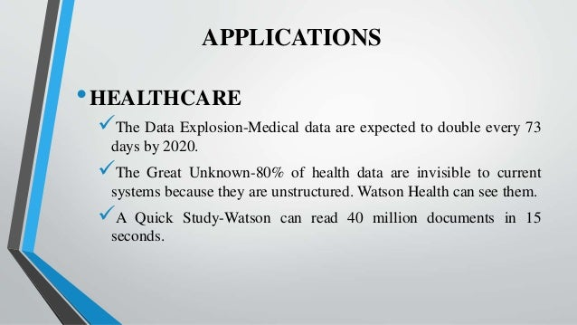 APPLICATIONS •HEALTHCARE The Data Explosion-Medical data are expected to double every 73 days by 2020. The Great Unknown...