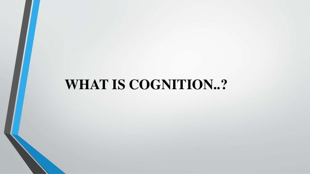 WHAT IS COGNITION..?