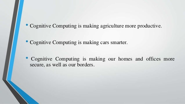 • Cognitive Computing is making agriculture more productive. • Cognitive Computing is making cars smarter. • Cognitive Com...