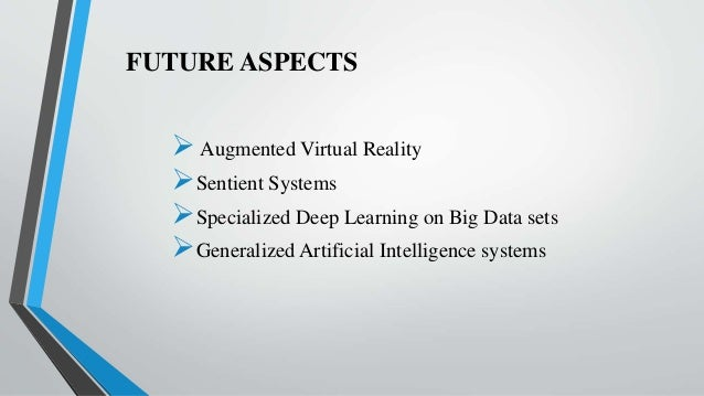 FUTURE ASPECTS Augmented Virtual Reality Sentient Systems Specialized Deep Learning on Big Data sets Generalized Artif...