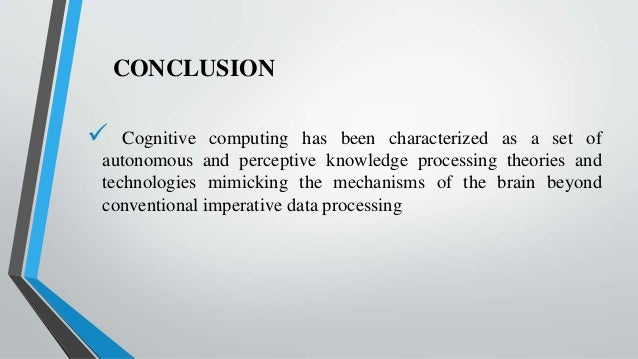 CONCLUSION  Cognitive computing has been characterized as a set of autonomous and perceptive knowledge processing theorie...
