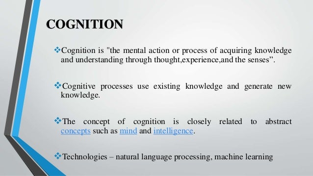 """COGNITION Cognition is """"the mental action or process of acquiring knowledge and understanding through thought,experience,..."""