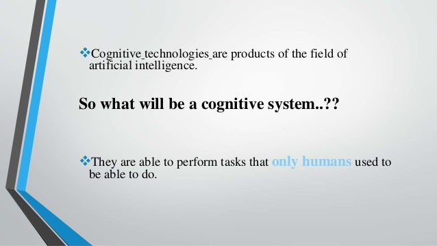 Cognitive technologies are products of the field of artificial intelligence. So what will be a cognitive system..?? They...
