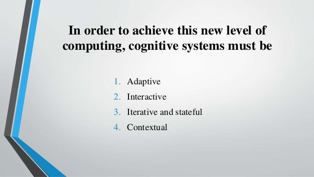 In order to achieve this new level of computing, cognitive systems must be 1. Adaptive 2. Interactive 3. Iterative and sta...
