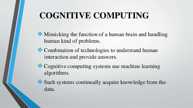 COGNITIVE COMPUTING  Mimicking the function of a human brain and handling human kind of problems.  Combination of techno...