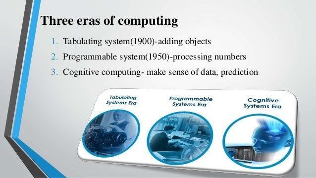 Three eras of computing 1. Tabulating system(1900)-adding objects 2. Programmable system(1950)-processing numbers 3. Cogni...