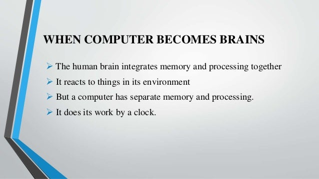 WHEN COMPUTER BECOMES BRAINS  The human brain integrates memory and processing together  It reacts to things in its envi...