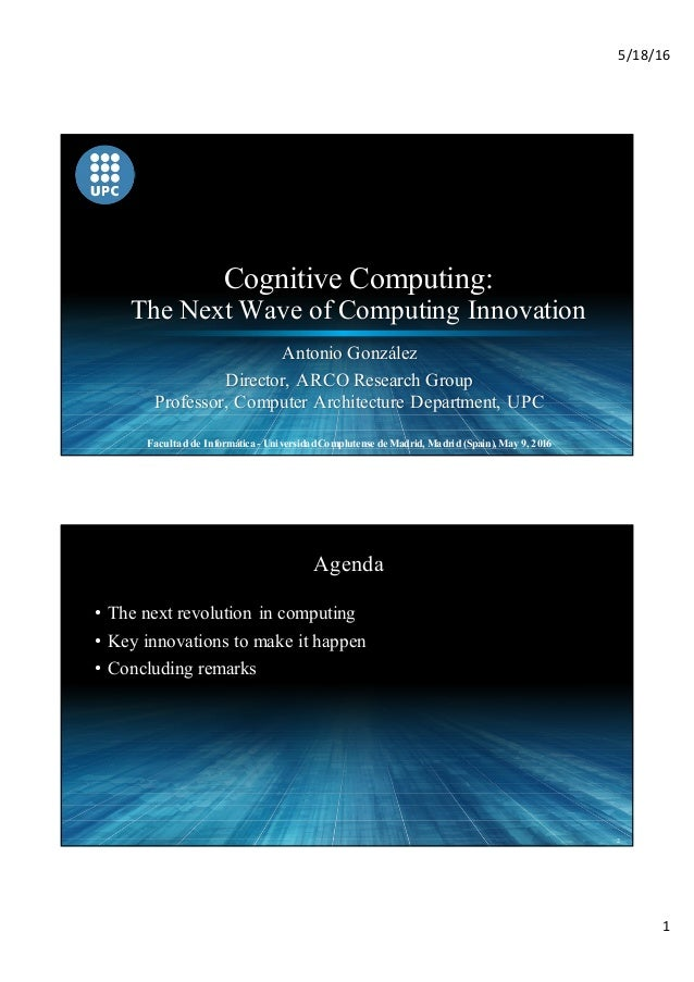 5/18/16 1 Cognitive Computing: The Next Wave of Computing Innovation Antonio González Director, ARCO Research Group Profes...