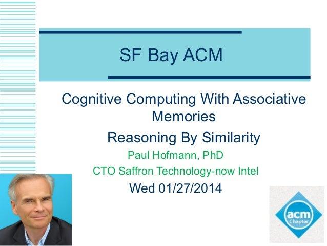 SF Bay ACM Cognitive Computing With Associative Memories Reasoning By Similarity Paul Hofmann, PhD CTO Saffron Technology-...