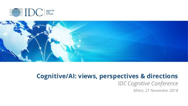 Cognitive/AI: views, perspectives & directions IDC Cognitive Conference Milan, 21 November 2018