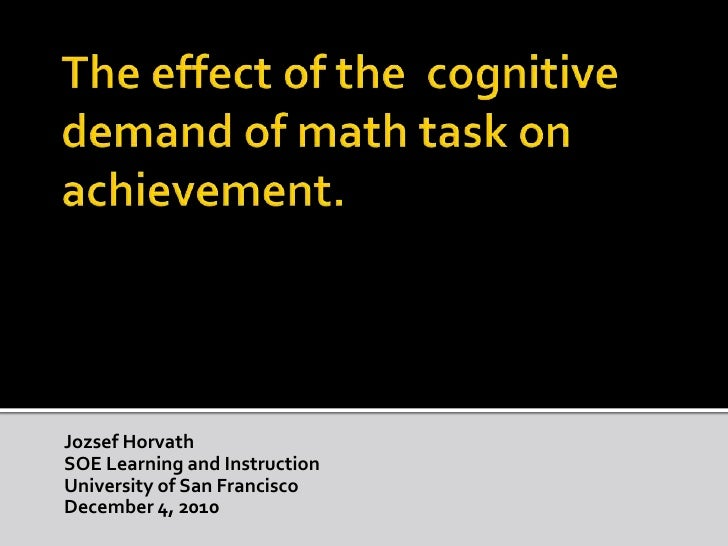 The effect of the  cognitive demand of math task on achievement.<br />Jozsef Horvath<br />SOE Learning and Instruction <br...
