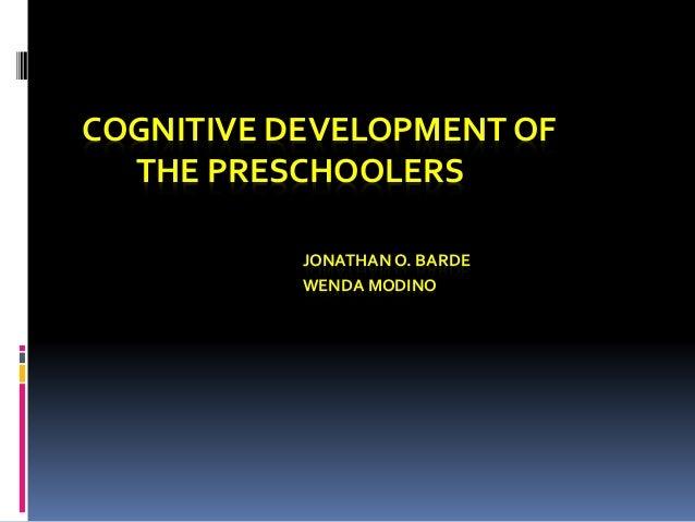 COGNITIVE DEVELOPMENT OF  THE PRESCHOOLERS  JONATHAN O. BARDE  WENDA MODINO