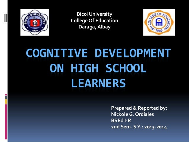 Bicol University College Of Education Daraga, Albay  COGNITIVE DEVELOPMENT ON HIGH SCHOOL LEARNERS Prepared & Reported by:...