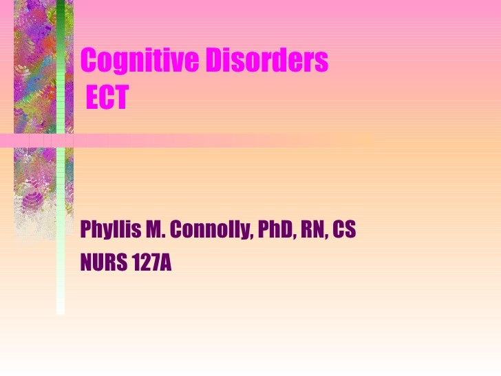 Cognitive Disorders  ECT Phyllis M. Connolly, PhD, RN, CS NURS 127A