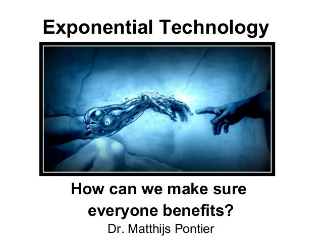 Exponential Technology How can we make sure everyone benefits? Dr. Matthijs Pontier