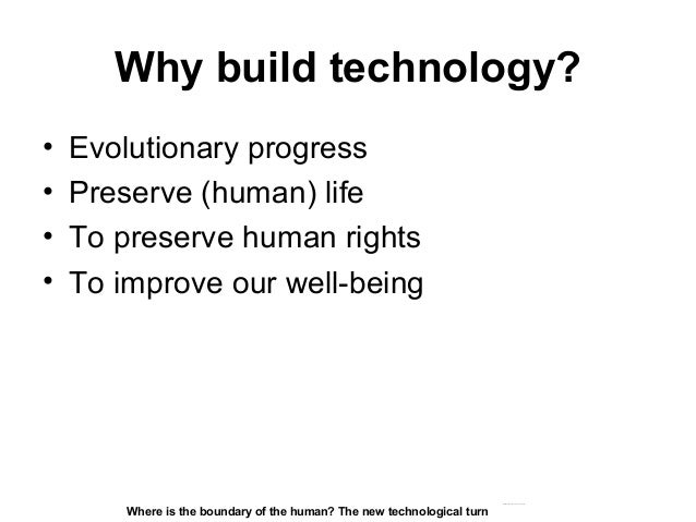 Why build technology? • Evolutionary progress • Preserve (human) life • To preserve human rights • To improve our well-bei...