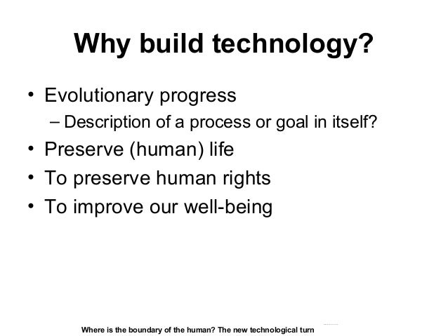 Why build technology? • Evolutionary progress – Description of a process or goal in itself? • Preserve (human) life • To p...