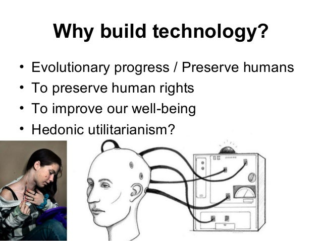 Why build technology? • Evolutionary progress / Preserve humans • To preserve human rights • To improve our well-being • H...