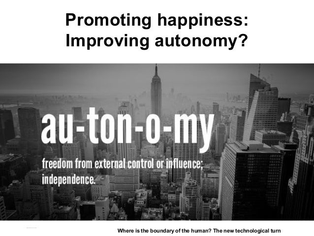 Promoting happiness: Improving autonomy? Matthijs Pontier, Leiden, 27-2-2016 Where is the boundary of the human? The new t...