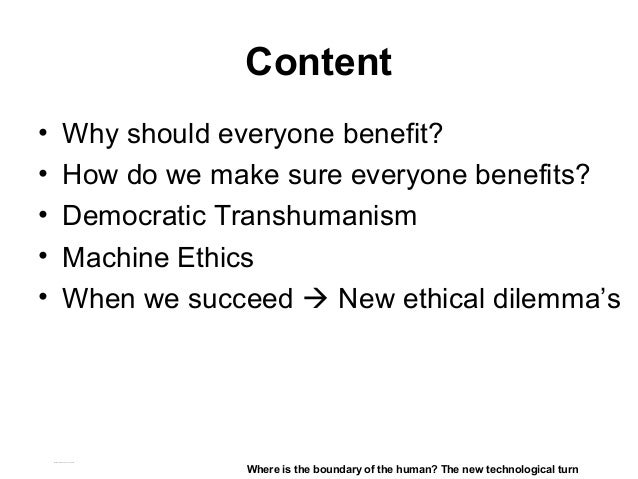 Content • Why should everyone benefit? • How do we make sure everyone benefits? • Democratic Transhumanism • Machine Ethic...