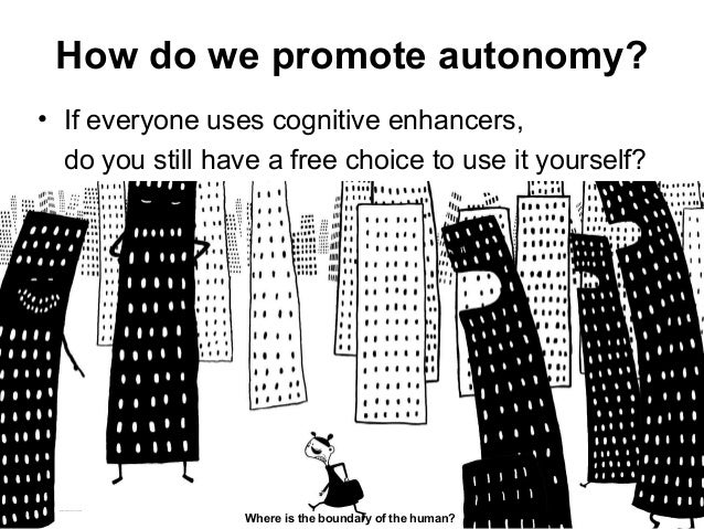 How do we promote autonomy? • If everyone uses cognitive enhancers, do you still have a free choice to use it yourself? Ma...