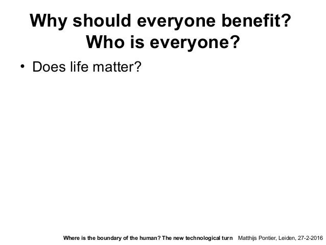 Why should everyone benefit? Who is everyone? • Does life matter? Matthijs Pontier, Leiden, 27-2-2016Where is the boundary...