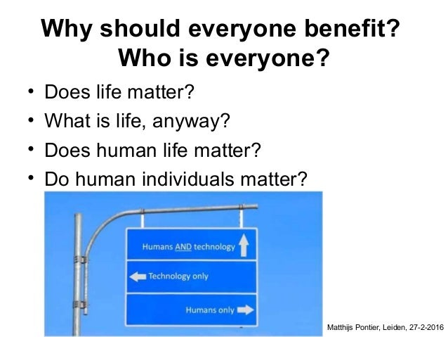 Why should everyone benefit? Who is everyone? • Does life matter? • What is life, anyway? • Does human life matter? • Do h...