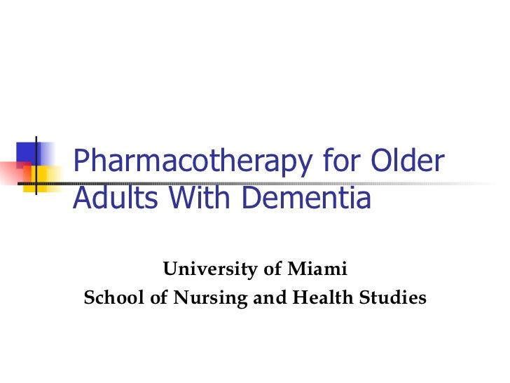 Pharmacotherapy for Older Adults With Dementia University of Miami School of Nursing and Health Studies