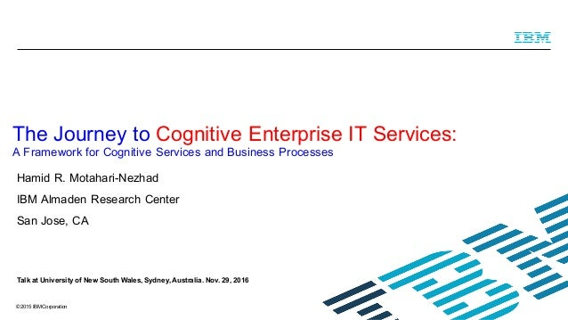 © 2015 IBM Corporation Hamid R. Motahari-Nezhad IBM Almaden Research Center San Jose, CA The Journey to Cognitive Enterpri...