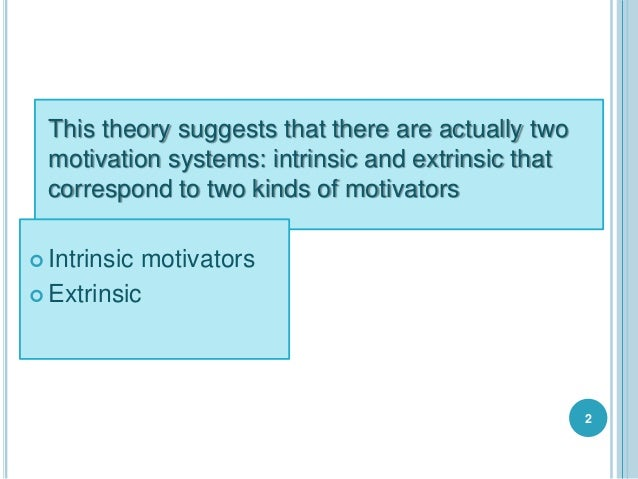 This theory suggests that there are actually two motivation systems: intrinsic and extrinsic that correspond to two kinds ...