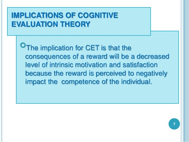 IMPLICATIONS OF COGNITIVE EVALUATION THEORY The implication for CET is that the consequences of a reward will be a decrea...