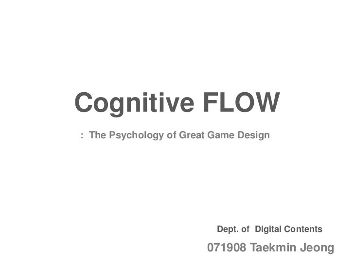 Cognitive FLOW: The Psychology of Great Game Design                          Dept. of Digital Contents                    ...