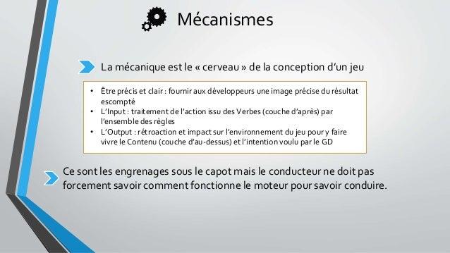 Mécanismes La mécanique est le « cerveau » de la conception d'un jeu • Être précis et clair : fournir aux développeurs une...