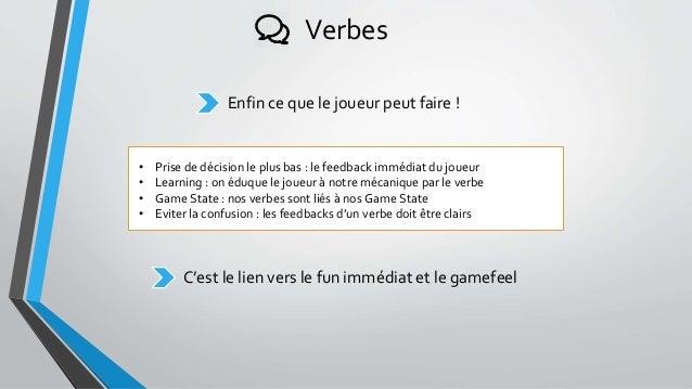 Verbes Enfin ce que le joueur peut faire ! • Prise de décision le plus bas : le feedback immédiat du joueur • Learning : o...