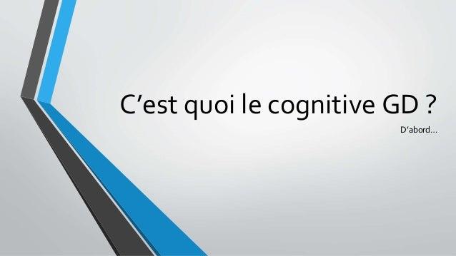 C'est quoi le cognitive GD ? D'abord…