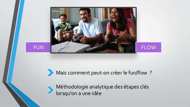 FUN FLOW Mais comment peut-on créer le fun/flow ? Méthodologie analytique des étapes clés lorsqu'on a une idée