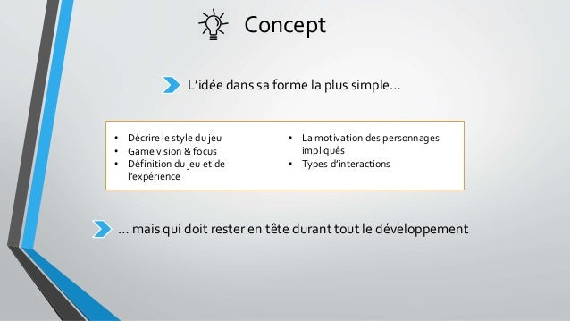 Concept L'idée dans sa forme la plus simple… • Décrire le style du jeu • Game vision & focus • Définition du jeu et de l'e...