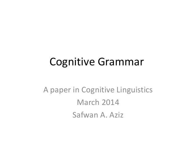 Cognitive Grammar A paper in Cognitive Linguistics March 2014 Safwan A. Aziz
