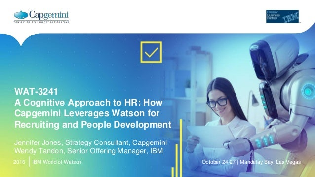 2016 WAT-3241 A Cognitive Approach to HR: How Capgemini Leverages Watson for Recruiting and People Development Jennifer Jo...