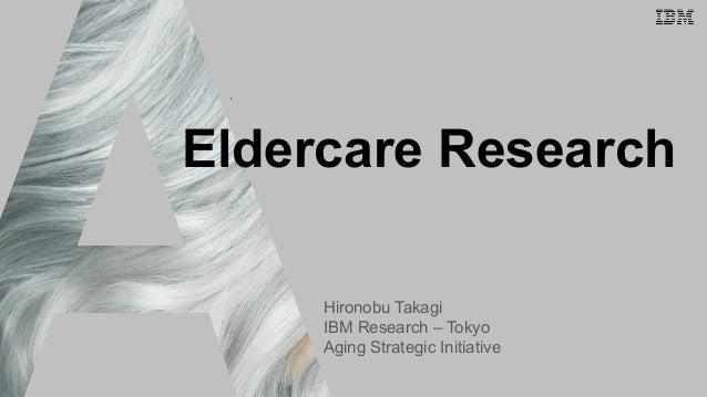 IBM Research - Tokyo Eldercare Research Hironobu Takagi IBM Research – Tokyo Aging Strategic Initiative